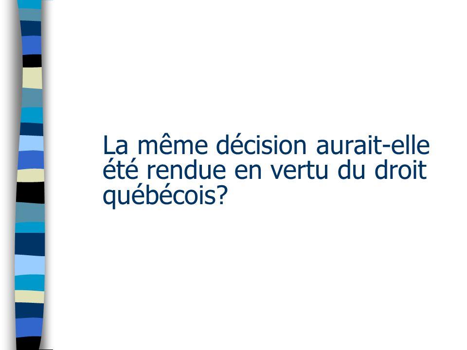 La même décision aurait-elle été rendue en vertu du droit québécois