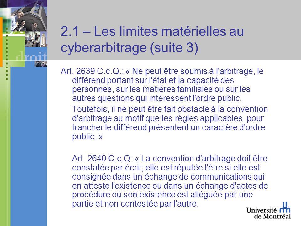 2.1 – Les limites matérielles au cyberarbitrage (suite 3) Art. 2639 C.c.Q.: « Ne peut être soumis à l'arbitrage, le différend portant sur l'état et la