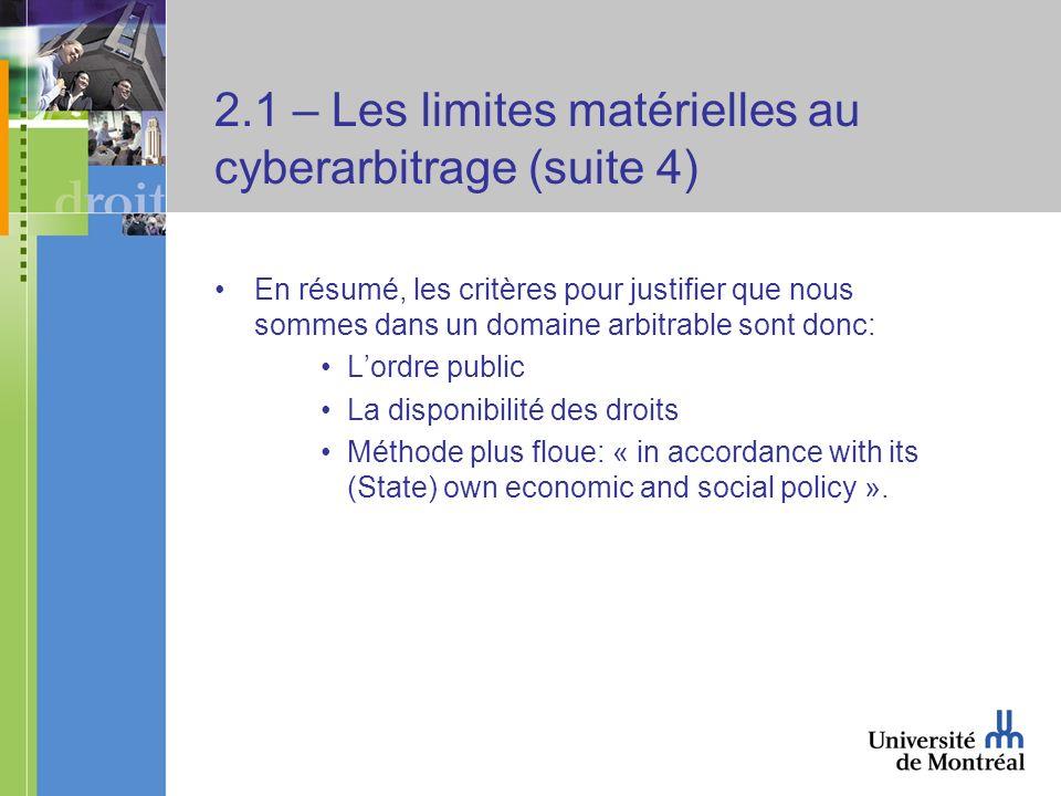 2.1 – Les limites matérielles au cyberarbitrage (suite 4) En résumé, les critères pour justifier que nous sommes dans un domaine arbitrable sont donc: