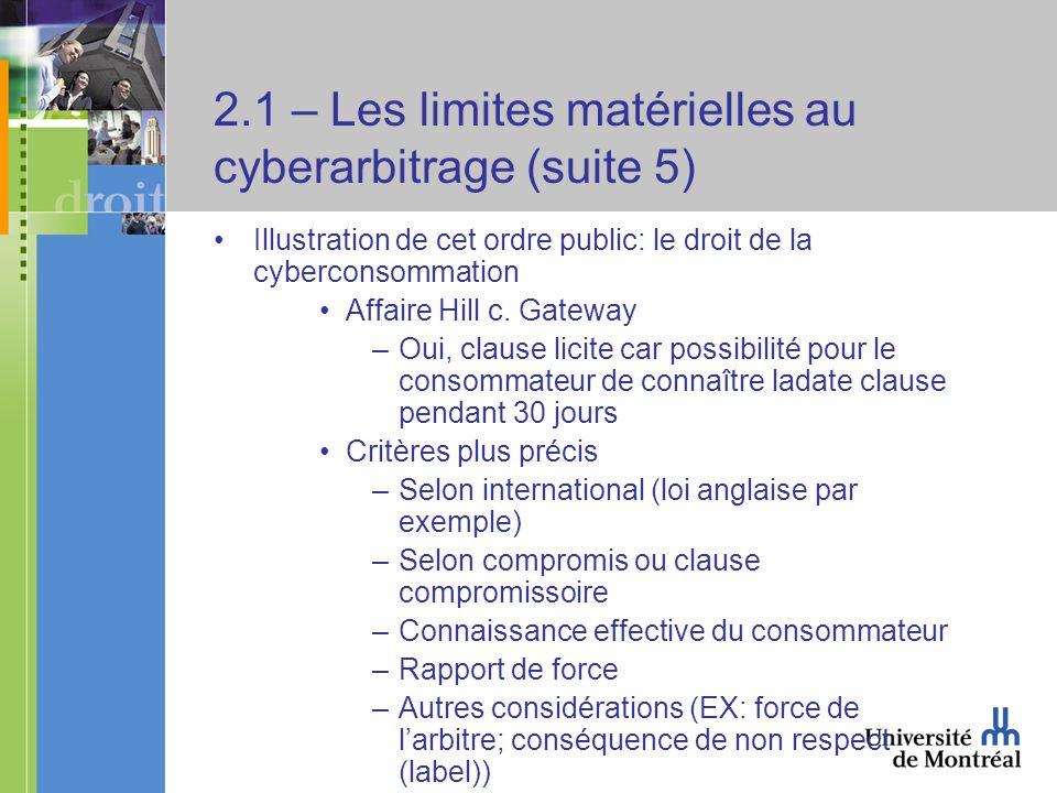 2.1 – Les limites matérielles au cyberarbitrage (suite 5) Illustration de cet ordre public: le droit de la cyberconsommation Affaire Hill c. Gateway –