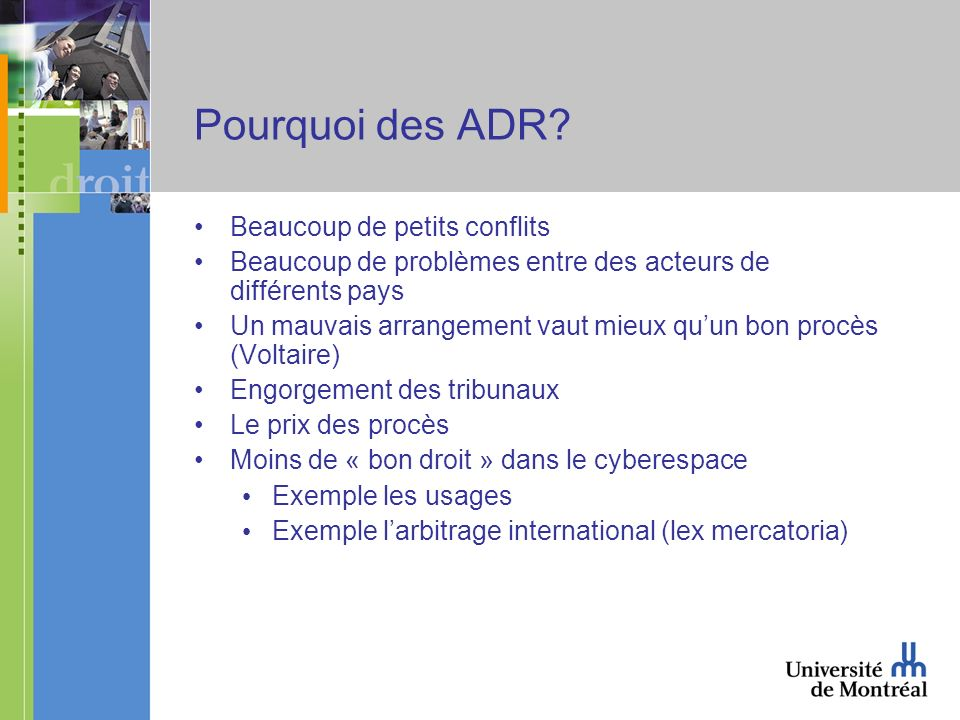 Pourquoi des ADR? Beaucoup de petits conflits Beaucoup de problèmes entre des acteurs de différents pays Un mauvais arrangement vaut mieux quun bon pr