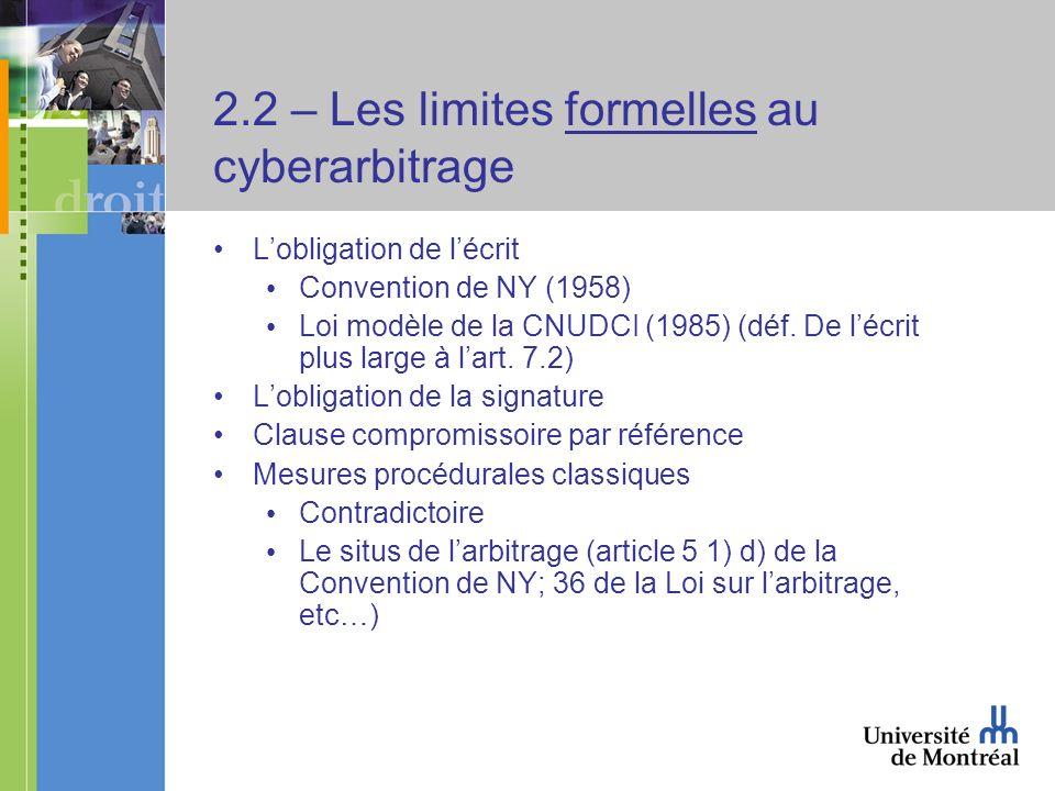 2.2 – Les limites formelles au cyberarbitrage Lobligation de lécrit Convention de NY (1958) Loi modèle de la CNUDCI (1985) (déf. De lécrit plus large