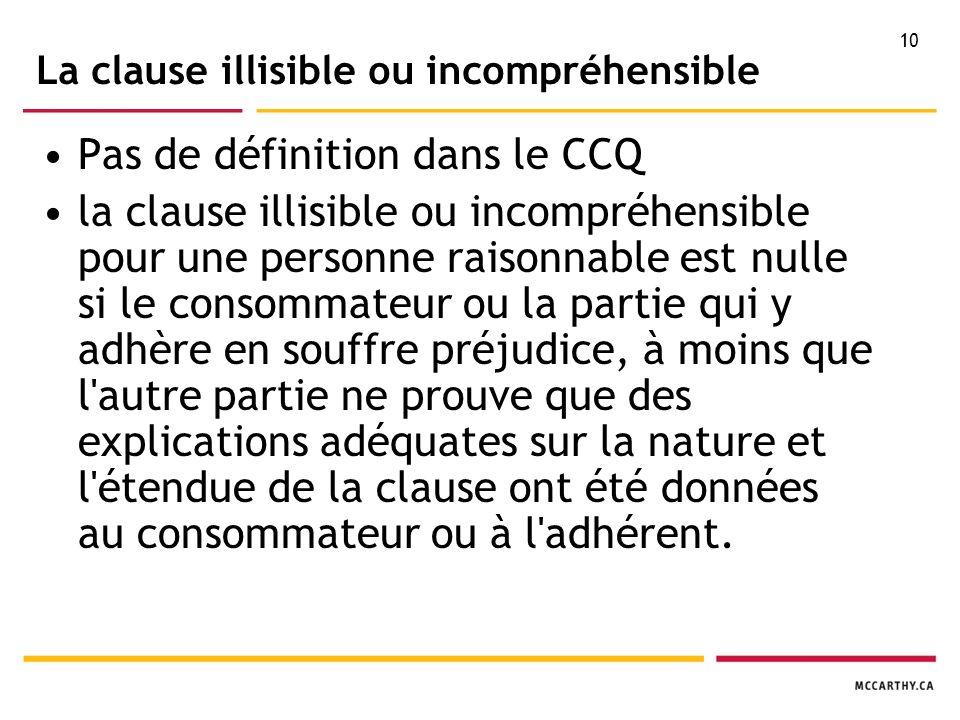 10 La clause illisible ou incompréhensible Pas de définition dans le CCQ la clause illisible ou incompréhensible pour une personne raisonnable est nulle si le consommateur ou la partie qui y adhère en souffre préjudice, à moins que l autre partie ne prouve que des explications adéquates sur la nature et l étendue de la clause ont été données au consommateur ou à l adhérent.