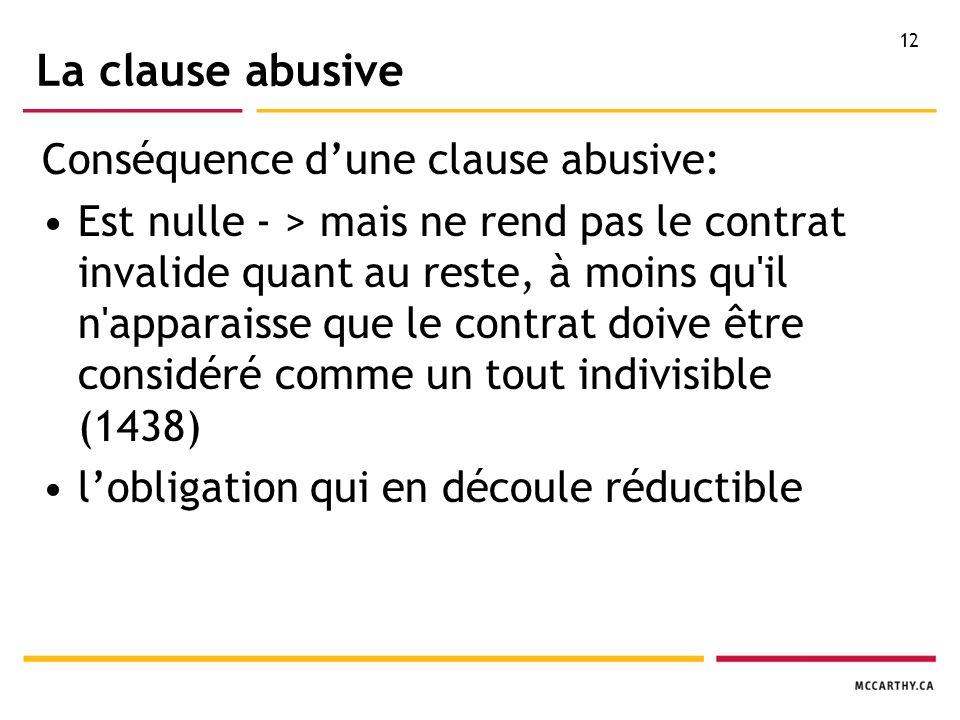 12 La clause abusive Conséquence dune clause abusive: Est nulle - > mais ne rend pas le contrat invalide quant au reste, à moins qu il n apparaisse que le contrat doive être considéré comme un tout indivisible (1438) lobligation qui en découle réductible