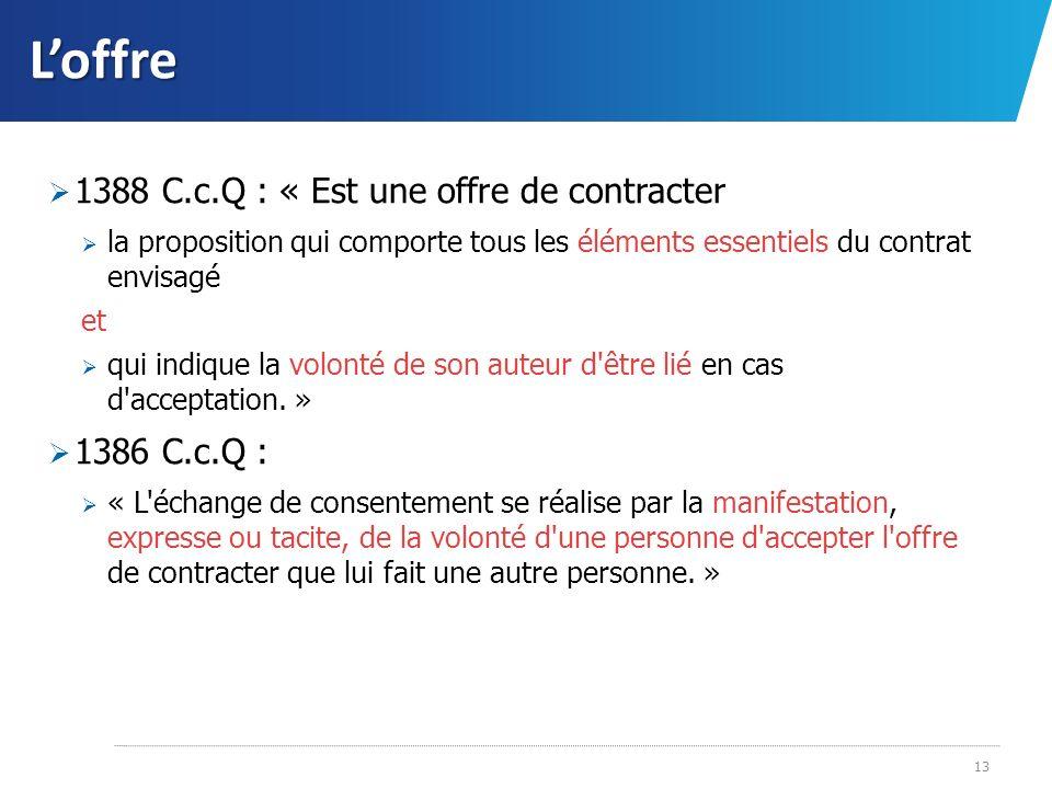 Loffre 1388 C.c.Q : « Est une offre de contracter la proposition qui comporte tous les éléments essentiels du contrat envisagé et qui indique la volon