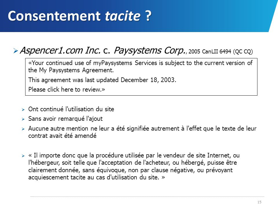Consentement tacite ? Aspencer1.com Inc. c. Paysystems Corp., 2005 CanLII 6494 (QC CQ) «Your continued use of myPaysystems Services is subject to the