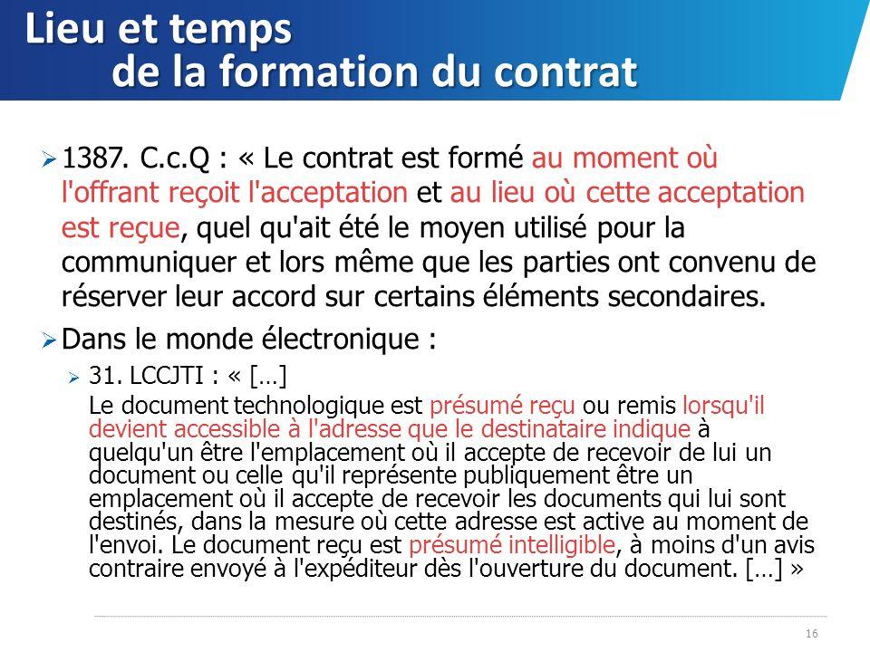 Lieu et temps de la formation du contrat 1387. C.c.Q : « Le contrat est formé au moment où l'offrant reçoit l'acceptation et au lieu où cette acceptat