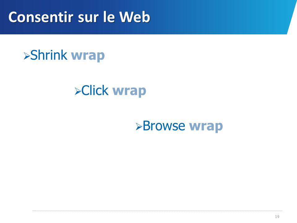 Consentir sur le Web 19 Shrink wrap Click wrap Browse wrap
