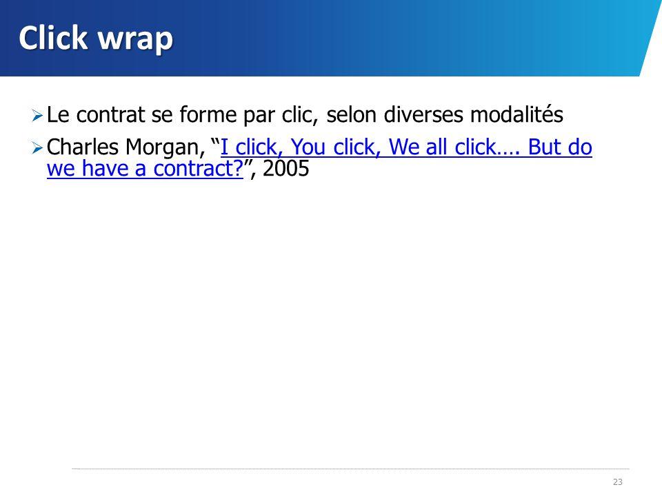 Click wrap Le contrat se forme par clic, selon diverses modalités Charles Morgan, I click, You click, We all click…. But do we have a contract?, 2005I