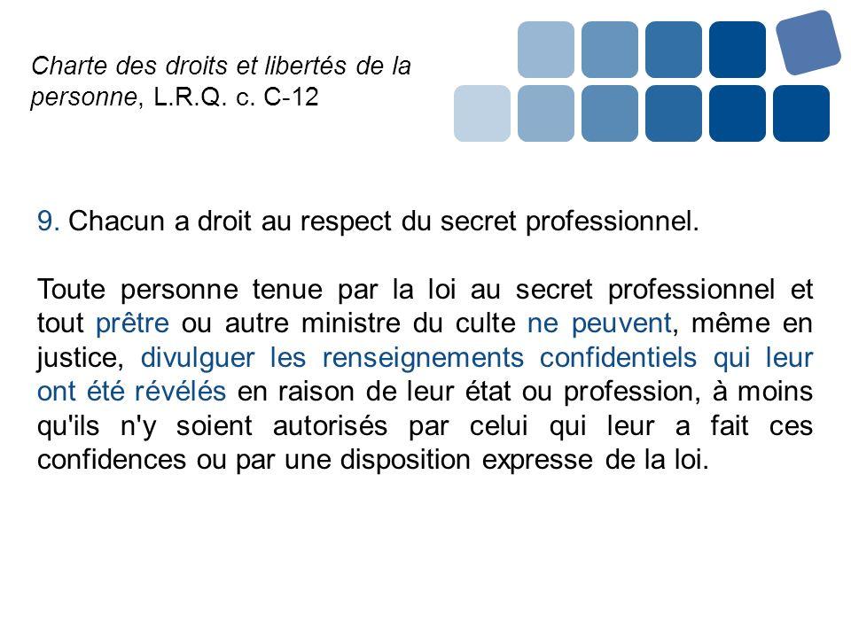 Charte des droits et libertés de la personne, L.R.Q. c. C-12 9. Chacun a droit au respect du secret professionnel. Toute personne tenue par la loi au