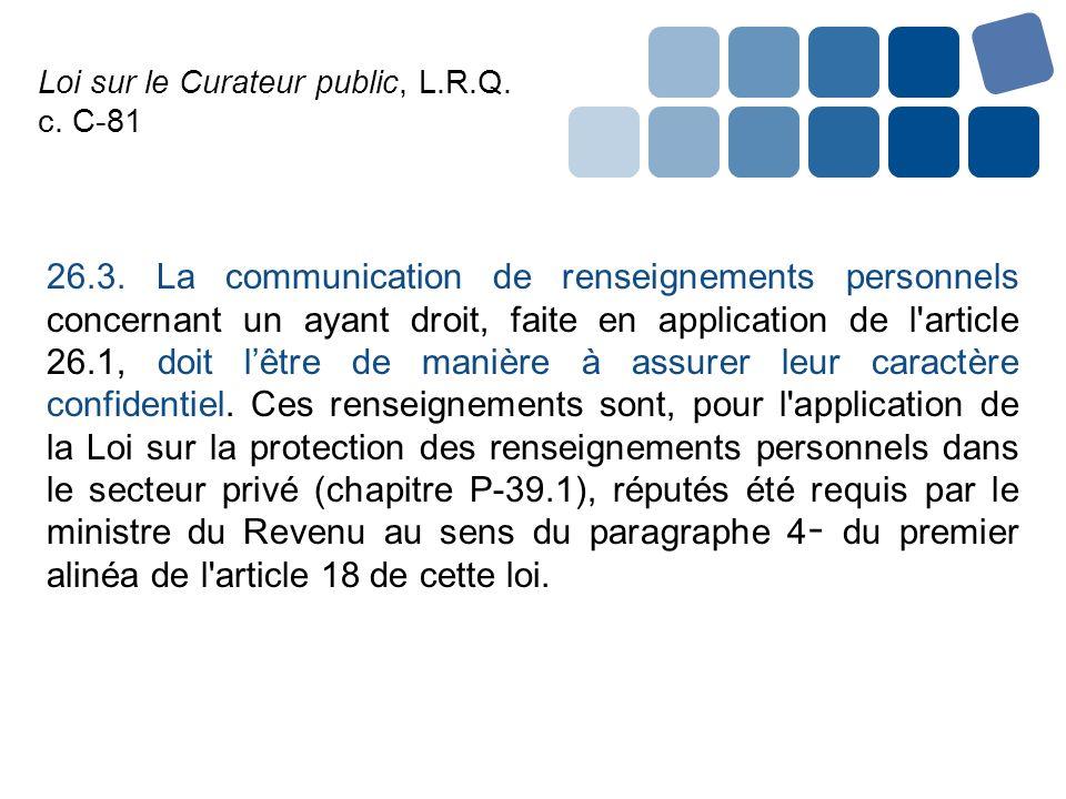 Loi sur le Curateur public, L.R.Q. c. C-81 26.3. La communication de renseignements personnels concernant un ayant droit, faite en application de l'ar