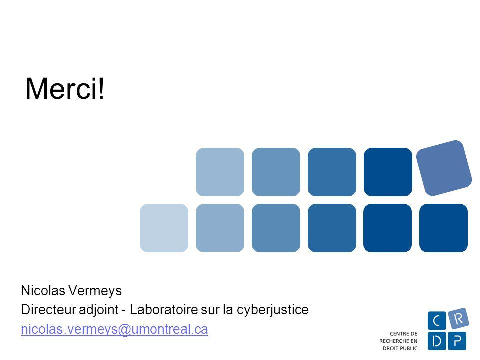Merci! Nicolas Vermeys Directeur adjoint - Laboratoire sur la cyberjustice nicolas.vermeys@umontreal.ca