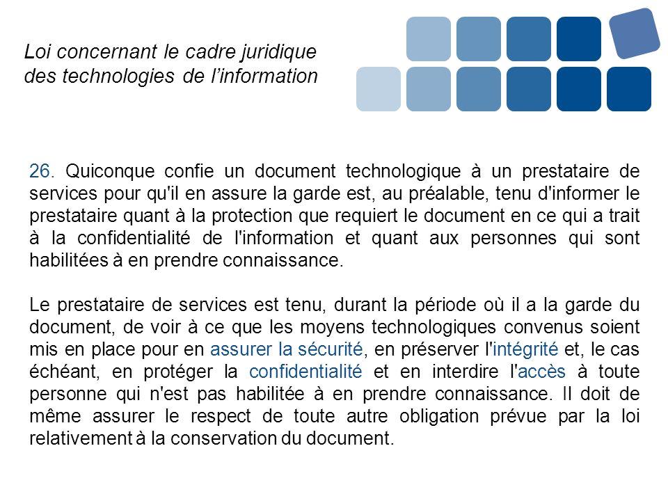 Loi concernant le cadre juridique des technologies de linformation 26. Quiconque confie un document technologique à un prestataire de services pour qu