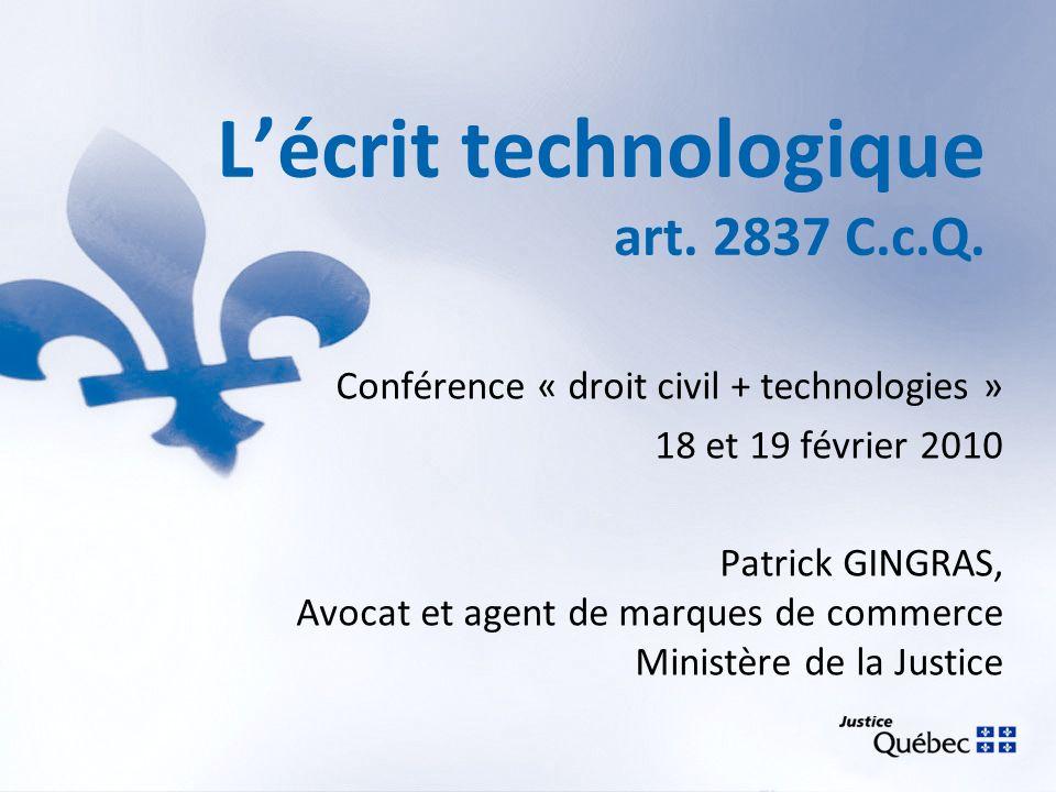 Lécrit technologique art. 2837 C.c.Q. Conférence « droit civil + technologies » 18 et 19 février 2010 Patrick GINGRAS, Avocat et agent de marques de c