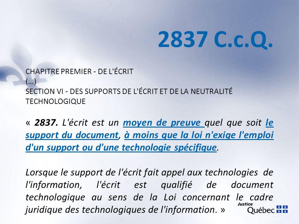 2837 C.c.Q. CHAPITRE PREMIER - DE L'ÉCRIT (…) SECTION VI - DES SUPPORTS DE L'ÉCRIT ET DE LA NEUTRALITÉ TECHNOLOGIQUE « 2837. L'écrit est un moyen de p