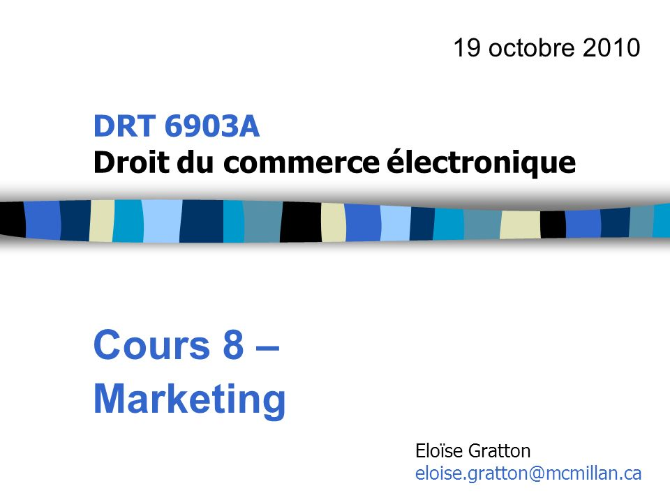 DRT 6903A Droit du commerce électronique Cours 8 – Marketing 19 octobre 2010 Eloïse Gratton eloise.gratton@mcmillan.ca