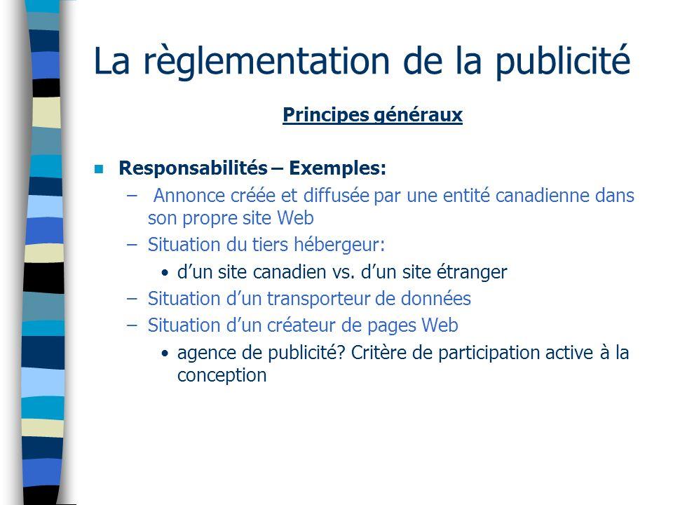 La règlementation de la publicité Principes généraux Responsabilités – Exemples: – Annonce créée et diffusée par une entité canadienne dans son propre site Web –Situation du tiers hébergeur: dun site canadien vs.