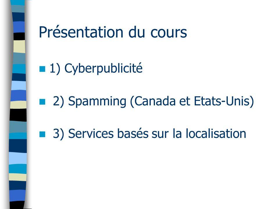 Présentation du cours 1) Cyberpublicité 2) Spamming (Canada et Etats-Unis) 3) Services basés sur la localisation