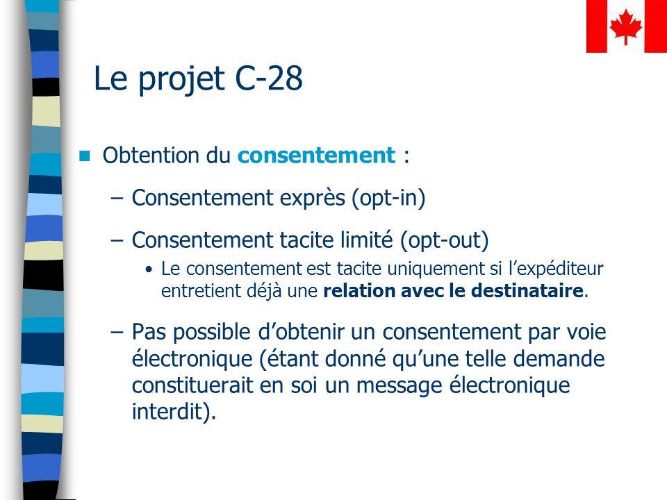 Le projet C-28 Obtention du consentement : –Consentement exprès (opt-in) –Consentement tacite limité (opt-out) Le consentement est tacite uniquement si lexpéditeur entretient déjà une relation avec le destinataire.