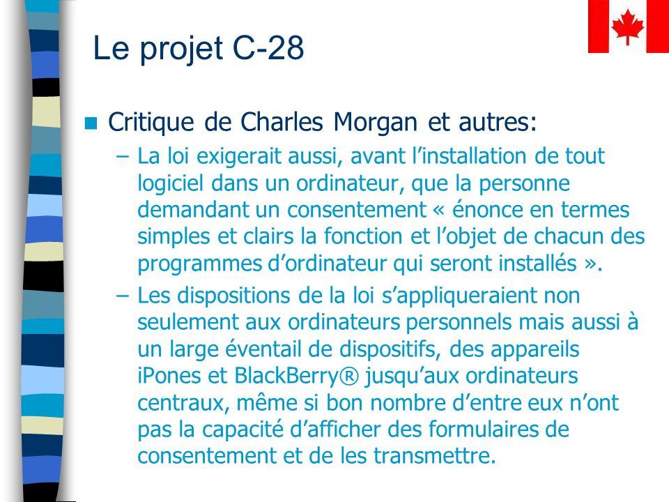 Le projet C-28 Critique de Charles Morgan et autres: –La loi exigerait aussi, avant linstallation de tout logiciel dans un ordinateur, que la personne demandant un consentement « énonce en termes simples et clairs la fonction et lobjet de chacun des programmes dordinateur qui seront installés ».