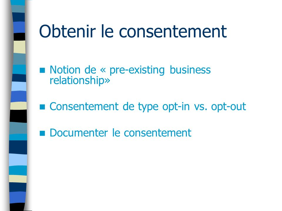 Obtenir le consentement Notion de « pre-existing business relationship» Consentement de type opt-in vs. opt-out Documenter le consentement