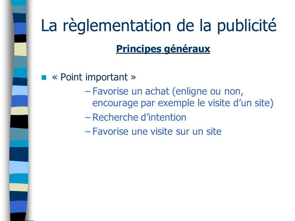 La règlementation de la publicité Principes généraux « Point important » –Favorise un achat (enligne ou non, encourage par exemple le visite dun site) –Recherche dintention –Favorise une visite sur un site
