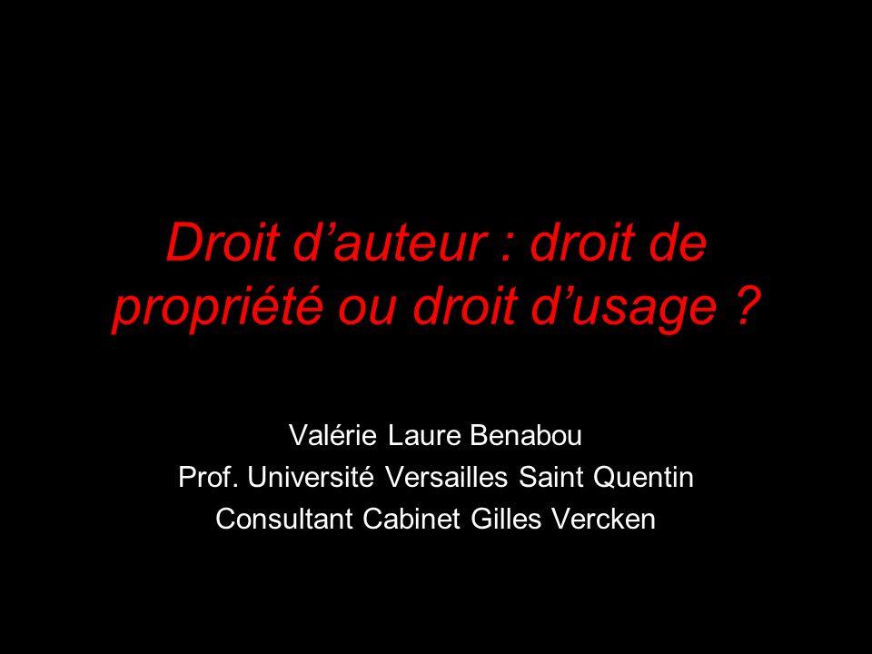 Droit dauteur : droit de propriété ou droit dusage ? Valérie Laure Benabou Prof. Université Versailles Saint Quentin Consultant Cabinet Gilles Vercken