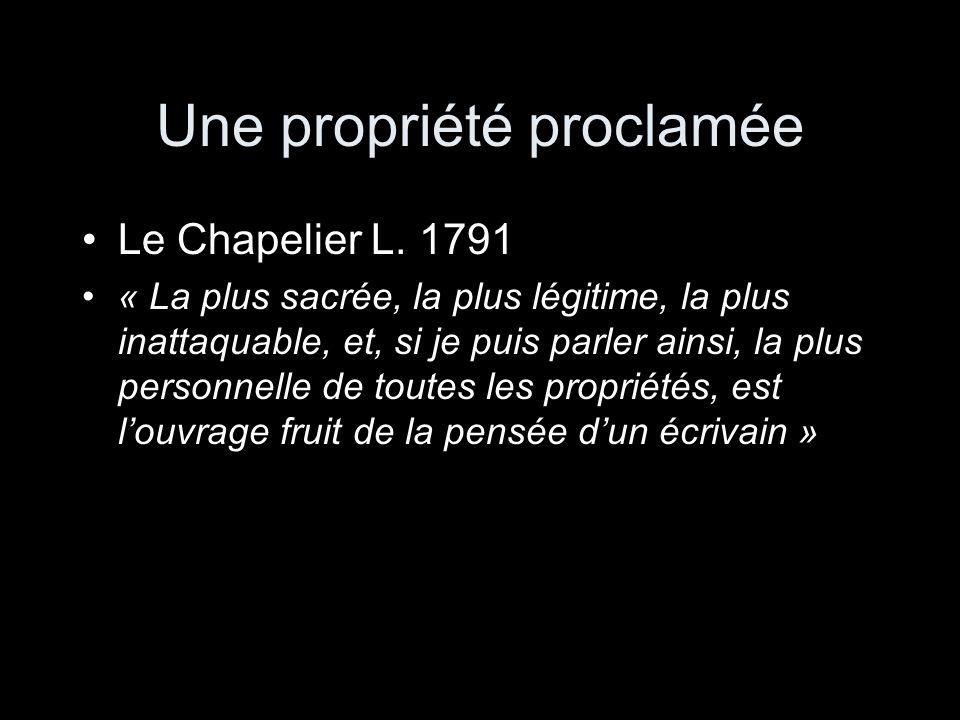 Une propriété proclamée Le Chapelier L. 1791 « La plus sacrée, la plus légitime, la plus inattaquable, et, si je puis parler ainsi, la plus personnell