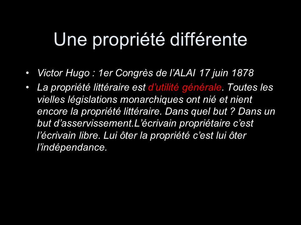 Une propriété différente Victor Hugo : 1er Congrès de lALAI 17 juin 1878 La propriété littéraire est dutilité générale. Toutes les vielles législation