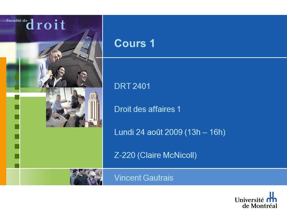 Cours 1 DRT 2401 Droit des affaires 1 Lundi 24 août 2009 (13h – 16h) Z-220 (Claire McNicoll) Vincent Gautrais