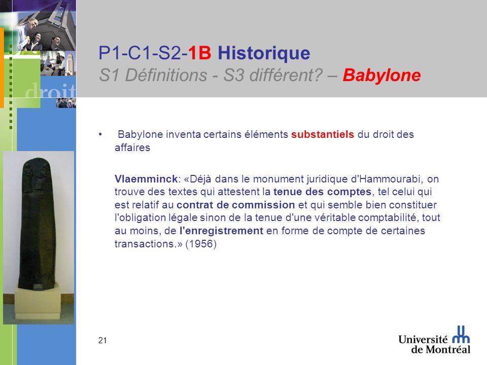 21 P1-C1-S2-1B Historique S1 Définitions - S3 différent? – Babylone Babylone inventa certains éléments substantiels du droit des affaires Vlaemminck: