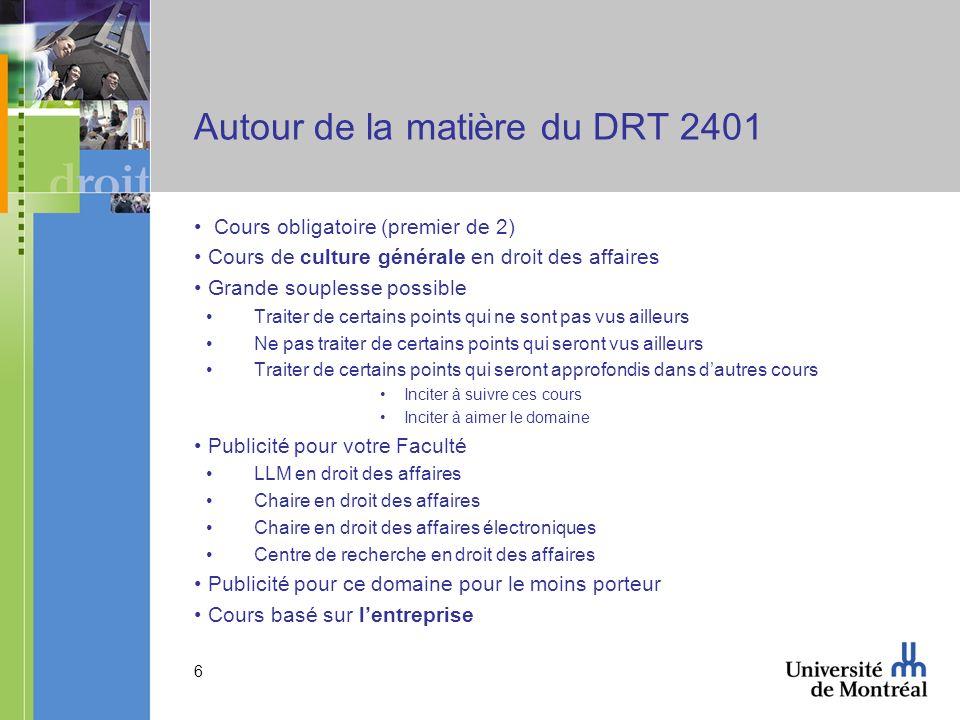 6 Autour de la matière du DRT 2401 Cours obligatoire (premier de 2) Cours de culture générale en droit des affaires Grande souplesse possible Traiter