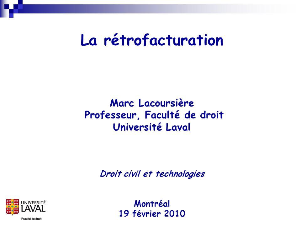 La rétrofacturation Marc Lacoursière Professeur, Faculté de droit Université Laval Droit civil et technologies Montréal 19 février 2010