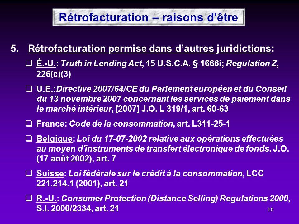 16 Rétrofacturation – raisons d'être 5.Rétrofacturation permise dans dautres juridictions: É.-U.: Truth in Lending Act, 15 U.S.C.A. § 1666i; Regulatio