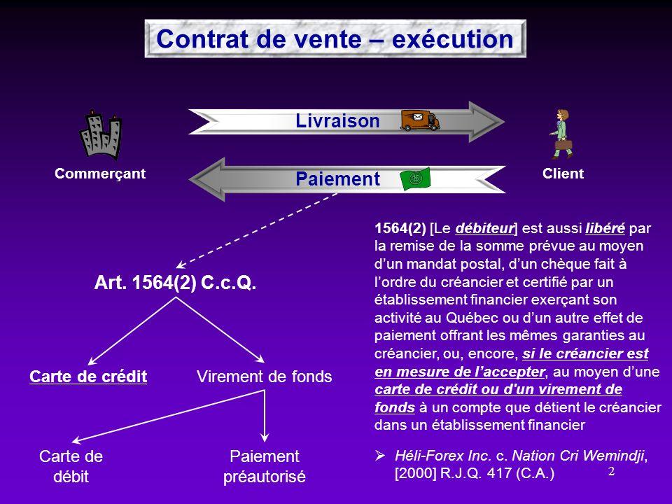 2 Contrat de vente – exécution ClientCommerçant Livraison Paiement Carte de crédit Art. 1564(2) C.c.Q. Virement de fonds Paiement préautorisé Carte de
