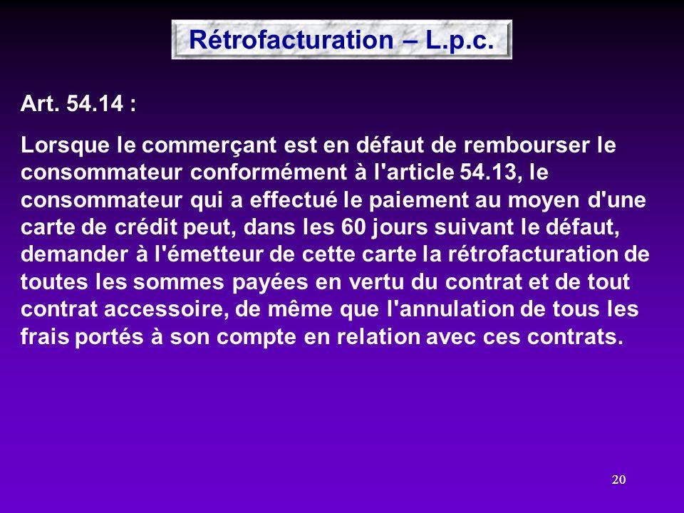 20 Art. 54.14 : Lorsque le commerçant est en défaut de rembourser le consommateur conformément à l'article 54.13, le consommateur qui a effectué le pa