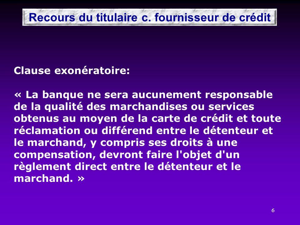 6 Recours du titulaire c. fournisseur de crédit Clause exonératoire: « La banque ne sera aucunement responsable de la qualité des marchandises ou serv