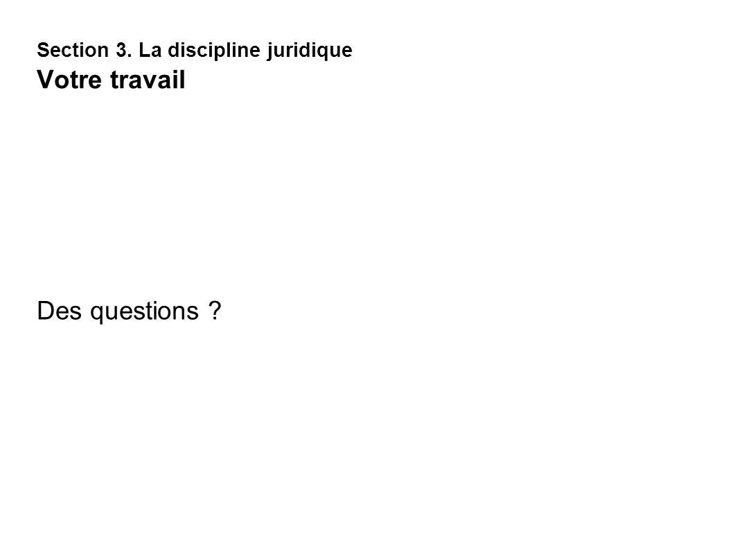 Section 3. La discipline juridique Votre travail Des questions ?