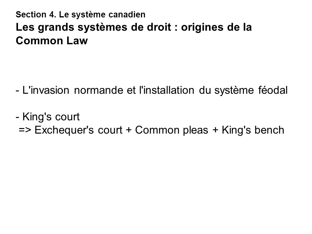 - L'invasion normande et l'installation du système féodal - King's court => Exchequer's court + Common pleas + King's bench Section 4. Le système cana