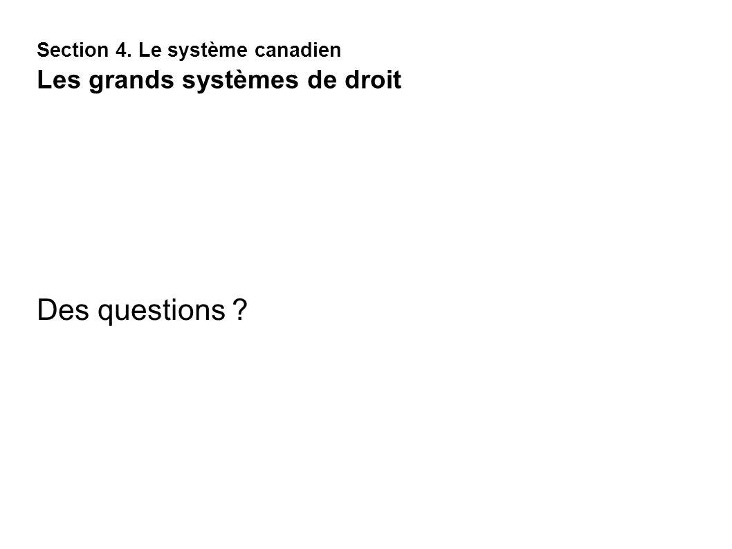 Section 4. Le système canadien Les grands systèmes de droit Des questions ?