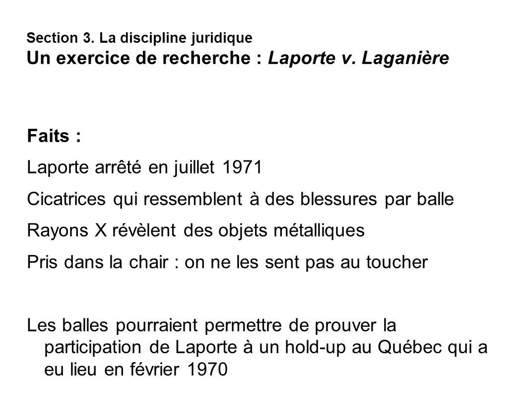 Section 3. La discipline juridique Un exercice de recherche : Laporte v. Laganière Faits : Laporte arrêté en juillet 1971 Cicatrices qui ressemblent à