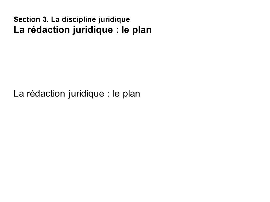 La rédaction juridique : le plan Section 3. La discipline juridique La rédaction juridique : le plan
