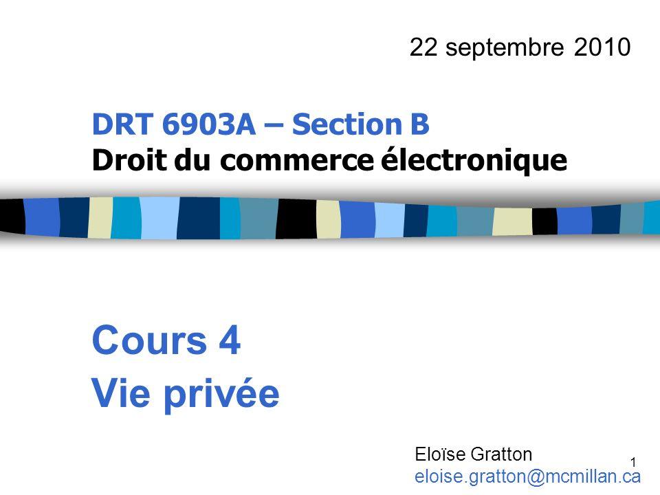1 DRT 6903A – Section B Droit du commerce électronique Cours 4 Vie privée 22 septembre 2010 Eloïse Gratton eloise.gratton@mcmillan.ca