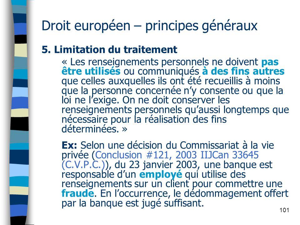 101 Droit européen – principes généraux 5. Limitation du traitement « Les renseignements personnels ne doivent pas être utilisés ou communiqués à des