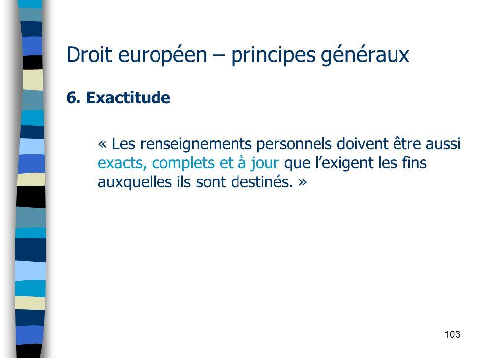 103 Droit européen – principes généraux 6. Exactitude « Les renseignements personnels doivent être aussi exacts, complets et à jour que lexigent les f