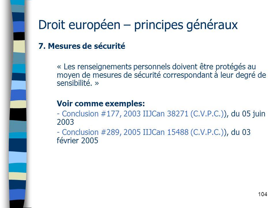 104 Droit européen – principes généraux 7. Mesures de sécurité « Les renseignements personnels doivent être protégés au moyen de mesures de sécurité c