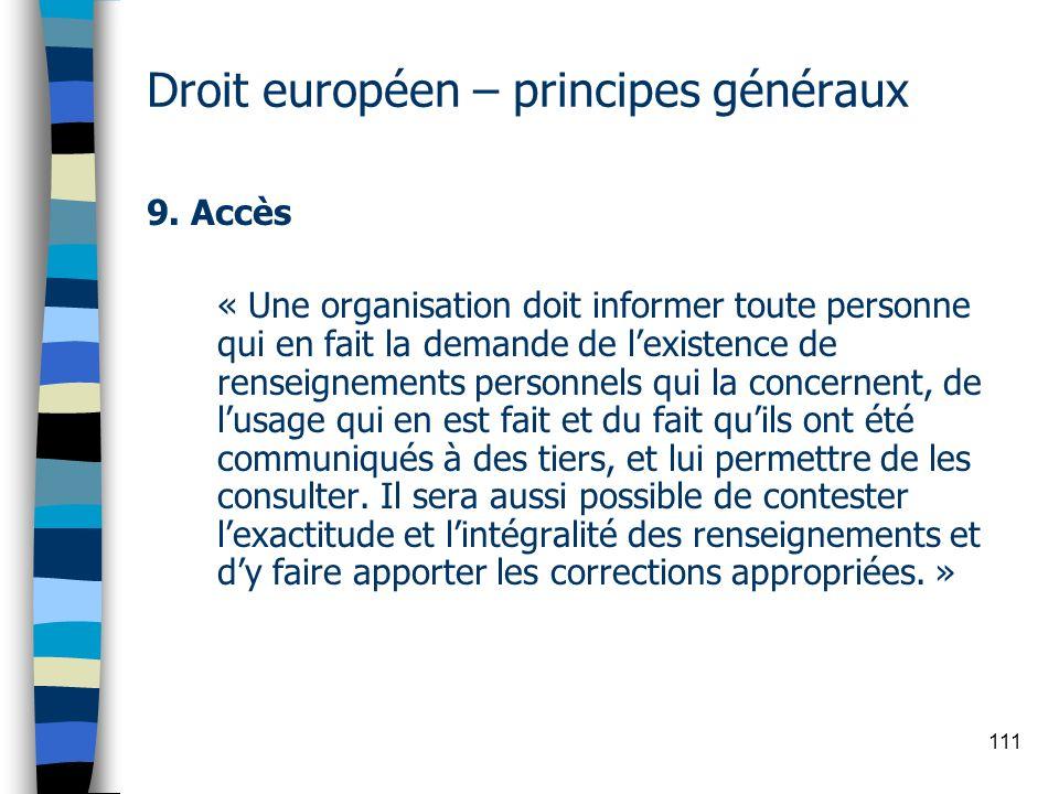 111 Droit européen – principes généraux 9. Accès « Une organisation doit informer toute personne qui en fait la demande de lexistence de renseignement