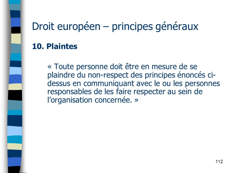 112 Droit européen – principes généraux 10. Plaintes « Toute personne doit être en mesure de se plaindre du non-respect des principes énoncés ci- dess