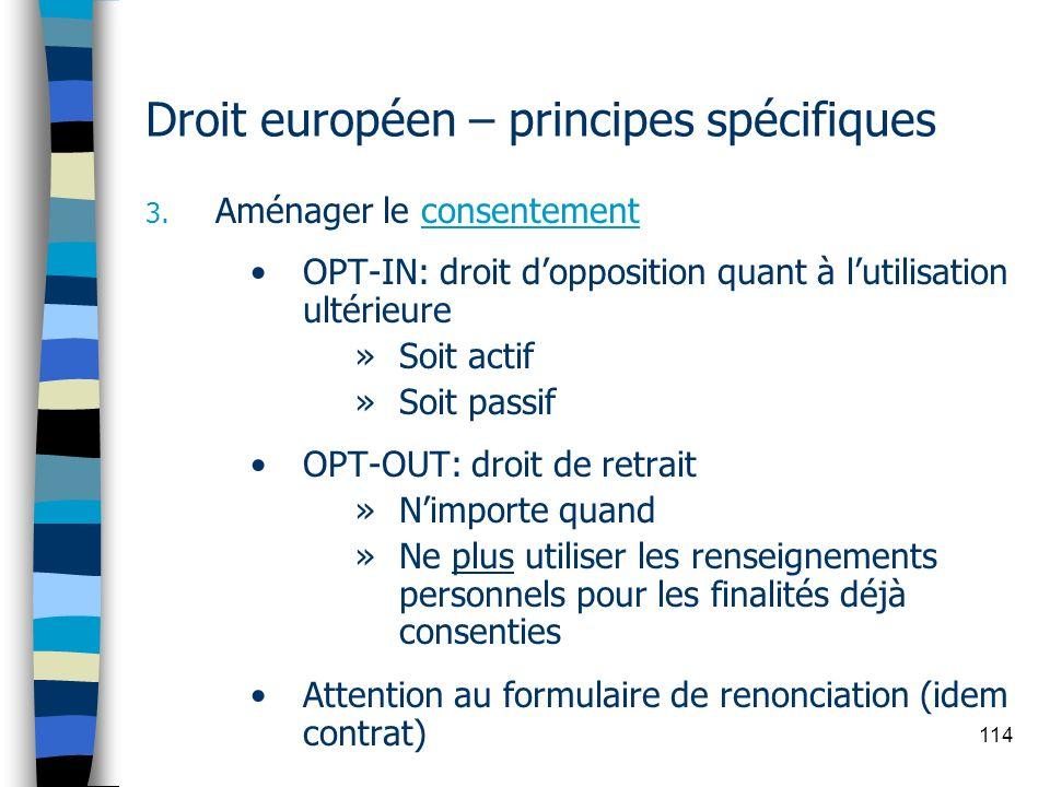 114 Droit européen – principes spécifiques 3. Aménager le consentement OPT-IN: droit dopposition quant à lutilisation ultérieure »Soit actif »Soit pas