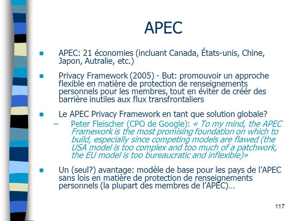 117 APEC APEC: 21 économies (incluant Canada, États-unis, Chine, Japon, Autralie, etc.) Privacy Framework (2005) - But: promouvoir un approche flexibl